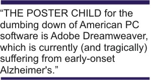 """THE POSTER CHILD for the dumbing down of American PC software is Adobe Dreamweaver, which is currently (and tragically) suffering from early-onset Alzheimer's."" -- Bruce Brown"